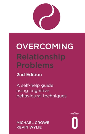 Overcoming Relationship Problems 2nd Edition - A self-help guide using cognitive behavioural techniques eBook by Michael Crowe,Kevan Wylie