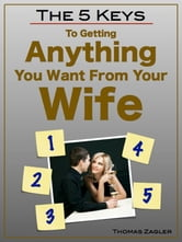 The 5 Keys to Getting Anything You Want From Your Wife ebook by Thomas Zagler