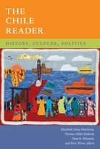 The Chile Reader - History, Culture, Politics ebook by Elizabeth Quay Hutchison, Thomas Miller Klubock, Nara B. Milanich,...