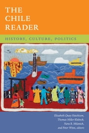 The Chile Reader - History, Culture, Politics ebook by Elizabeth Quay Hutchison,Thomas Miller Klubock,Nara B. Milanich,Peter Winn