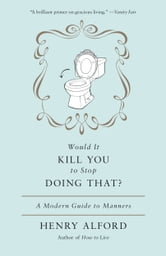 Would It Kill You to Stop Doing That - A Modern Guide to Manners ebook by Henry Alford