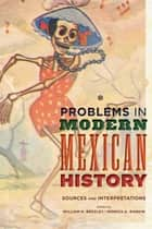 Problems in Modern Mexican History - Sources and Interpretations ebook by William H. Beezley, Monica A. Rankin
