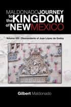 Maldonado Journey to the Kingdom of New Mexico - Volume Viii - Descendants of Juan López De Godoy ebook by Gilbert Maldonado