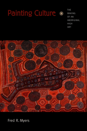 Painting Culture - The Making of an Aboriginal High Art ebook by Fred R. Myers,Nicholas Thomas