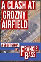 A Clash at Grozny Airfield ebook by Francis Bass