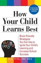 How Your Child Learns Best: Brain-Friendly Strategies You Can Use to Ignite Your Child's Learning and Increase School Success ebook by Judy WillisJudy Willis