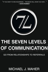 (7L) The Seven Levels of Communication - Go from Relationships to Referrals ebook by Michael J. Maher