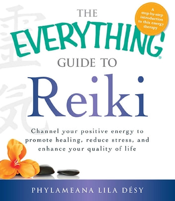 The Everything Guide to Reiki - Channel your positive energy to promote healing, reduce stress, and enhance your quality of life ebook by Phylameana Lila Desy