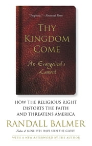 Thy Kingdom Come - How the Religious Right Distorts Faith and Threatens America ebook by Randall Balmer