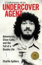 Confessions of an Undercover Agent - Adventures, Close Calls, and the Toll of a Double Life ebook by Charlie Spillers