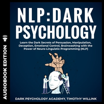 NLP: Dark Psychology - Learn the Dark Secrets of Persuasion, Manipulation, Deception, Emotional Control, Brainwashing with the Power of Neuro-Linguistic Programming (NLP) audiobook by Timothy Willink