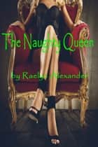 The Naughty Queen ebook by Raelyn Alexander