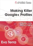 Making Killer Google+ Profiles ebook by Evo Terra