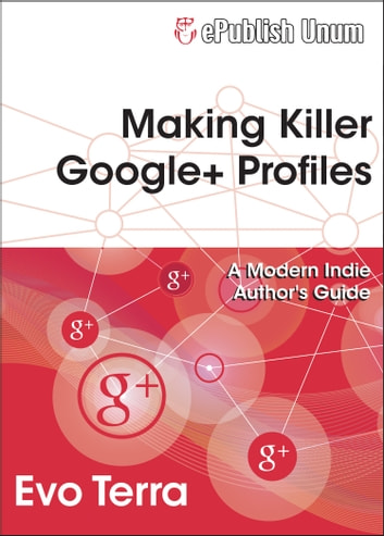 Making Killer Google+ Profiles - A Modern Indie Author's Guide ebook by Evo Terra