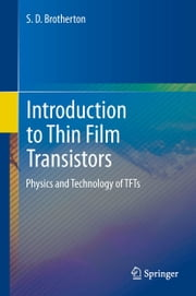 Introduction to Thin Film Transistors - Physics and Technology of TFTs ebook by S.D. Brotherton