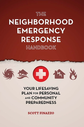 The Neighborhood Emergency Response Handbook - Your Life-Saving Plan for Personal and Community Preparedness ebook by Scott Finazzo