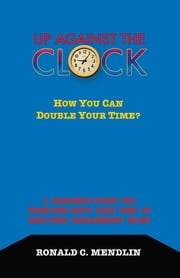 Up Against The Clock: How You Can Double Your Time? - A Manager's Guide For Those Who Don't Have Time To Read Time Management Books ebook by Ronald C. Mendlin
