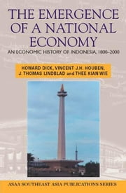 The Emergence of a National Economy: An Economic History of Indonesia, 1800-2000 ebook by Dick, Howard