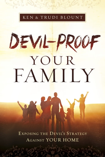 Devil-Proof Your Family - Exposing the Devil's Strategy Against Your Home ebook by Ken Blount,Trudi Blount