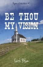 Be Thou My Vision - Hymns of the West, #2 ebook by Faith Blum