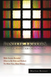 PASTOR ERRORS, Change, Mainly for Churchgoers - Bible Secrets Revealed (How to Be Holy and Perfect) No More Sins, More Money ebook by Marlon Bennet