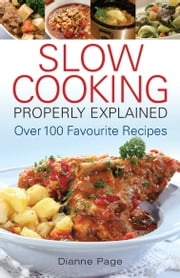 Slow Cooking Properly Explained - Over 100 Favourite Recipes ebook by Dianne Page