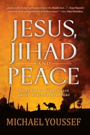 Jesus, Jihad and Peace: What Bible Prophecy Says About World Events Today ebook by Youssef, Michael