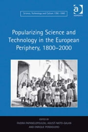 Popularizing Science and Technology in the European Periphery, 1800–2000 ebook by Dr Enrique Perdiguero,Dr Faidra Papanelopoulou,Dr Agustí Nieto-Galan,Dr Ernst Hamm,Dr Robert M Brain