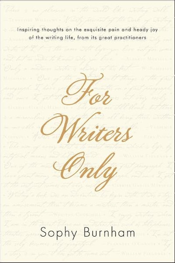 For Writers Only - Inspiring Thoughts on the Exquisite Pain and Heady Joy of the Writing Life from Its Great Practitioners eBook by Sophy Burnham