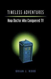 Timeless Adventures - How Doctor Who Conquered TV ebook by Brian J. Robb