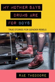 My Mother Says Drums Are For Boys - True Stories For Gender Rebels ebook by Rae Theodore