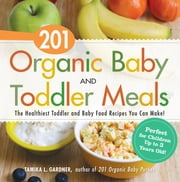 201 Organic Baby and Toddler Meals - The Healthiest Toddler and Baby Food Recipes You Can Make! ebook by Tamika L. Gardner