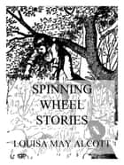 Spinning Wheel Stories ebook by Louisa May Alcott