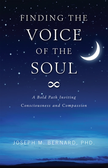 Finding The Voice of the Soul - A Bold Path Inviting Consciouness and Compassion ebook by Joseph M. Bernard, Ph.D.