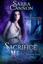 Sacrifice Me, Season Two: Part 2 ebook by Sarra Cannon