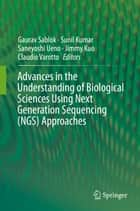 Advances in the Understanding of Biological Sciences Using Next Generation Sequencing (NGS) Approaches ebook by Sunil Kumar, Gaurav Sablok, Claudio Varotto,...