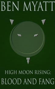 High Moon Rising: Blood and Fang ebook by Ben Myatt