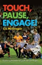 Touch, Pause, Engage! - Exploring The Heart Of South African Rugby ebook by Liz Mcgregor