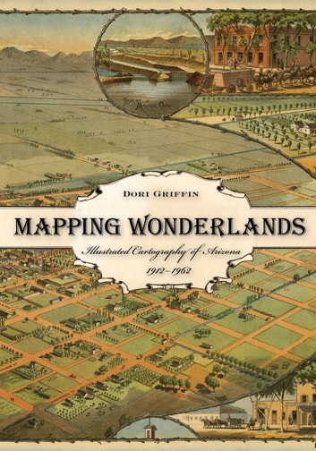 Mapping Wonderlands - Illustrated Cartography of Arizona, 1912–1962 ebook by Dori Griffin