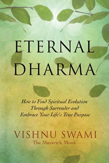 Eternal Dharma - How to Find Spiritual Evolution through Surrender and Embrace Your Life's True Purpose ebook by Vishnu Swami