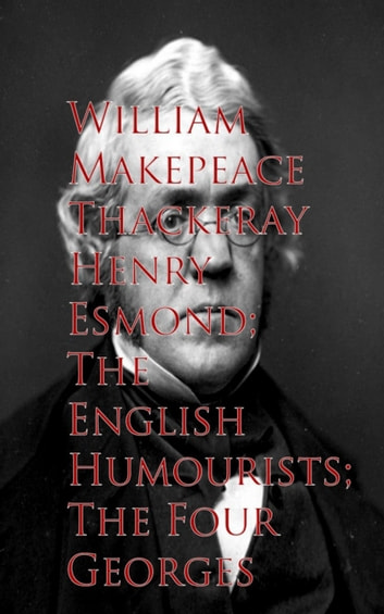 Henry Esmond; The English Humourists; The Four Georges ebook by William Makepeace Thackeray
