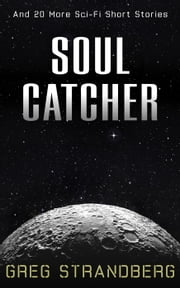 Soul Catcher: And 20 More Sci-Fi Short Stories ebook by Greg Strandberg
