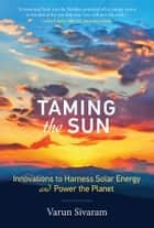 Taming the Sun - Innovations to Harness Solar Energy and Power the Planet eBook by Varun Sivaram