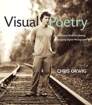 Visual Poetry: A Creative Guide for Making Engaging Digital Photographs ebook by Orwig, Chris