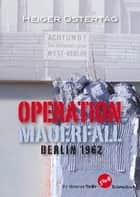 Operation Mauerfall - Berlin 1962 ebook by Heiger Ostertag