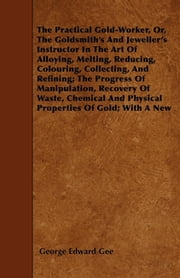 The Practical Gold-Worker, Or, The Goldsmith's And Jeweller's Instructor In The Art Of Alloying, Melting, Reducing, Colouring, Collecting, And Refining; The Progress Of Manipulation, Recovery Of Waste, Chemical And Physical Properties Of Gold; With A ebook by George Edward Gee