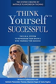 Think Yourself Successful: The D.N.A. System to Reprogram Your Brain and Wire Yourself For Success