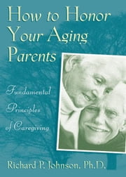 How to Honor Your Aging Parents ebook by Johnson, Richard P.