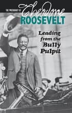 The Presidency of Theodore Roosevelt - Leading from the Bully Pulpit ebook by Emma Carlson Berne
