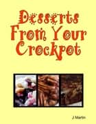 Desserts from Your Crockpot ebook by J Martin